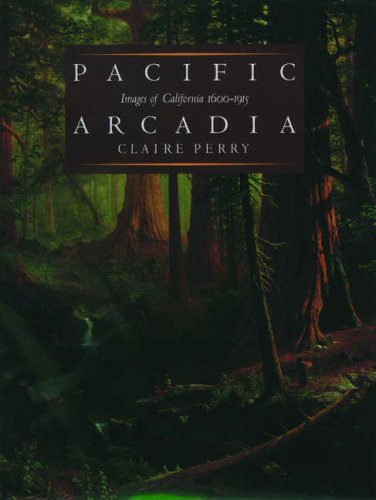 Pacific Arcadia: Images Of California, 1600 1915 Claire Perry