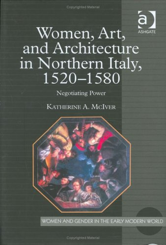 Women, Art, and Architecture in Northern Italy, 1520-1580: Negotiating Power Katherine A. McIver