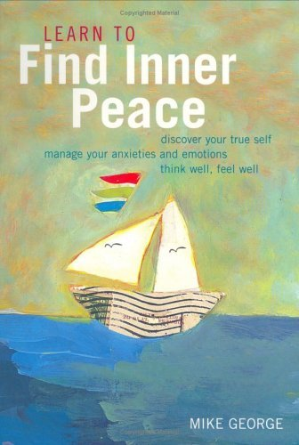 Learn to Find Inner Peace: Discover Your True Self, Manage Your Anxieties and Emotions Think Well, Feel Well  by  Mike George