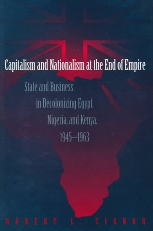 Capitalism and Nationalism at the End of Empire: State and Business in Decolonizing Egypt, Nigeria, and Kenya, 1945-1963  by  Robert L. Tignor