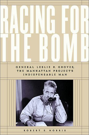 Racing For The Bomb: General Leslie R. Groves, The Manhattan Projects Indispensable Man  by  Robert S. Norris