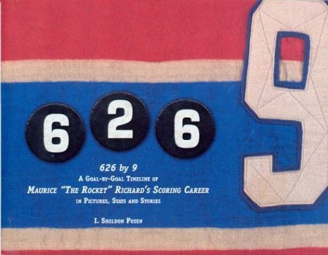 626 9: A Goal-By-Goal Timeline of Maurice The Rocket Richards Scoring Career by Sheldon Posen