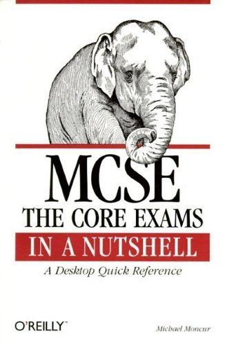 MCSE: The Core Exams in a Nutshell: The Core Exams in a Nutshell: A Desktop Quick Reference Michael Moncur
