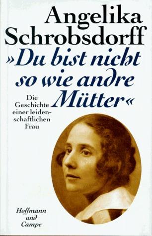 Du bist nicht so wie andre Mütter: Die Geschichte einer leidenschaftlichen Frau  by  Angelika Schrobsdorff