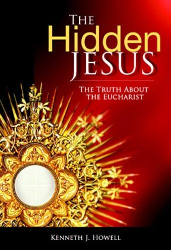 The Hidden Jesus: The Truth About the Eucharist  by  Kenneth J. Howell