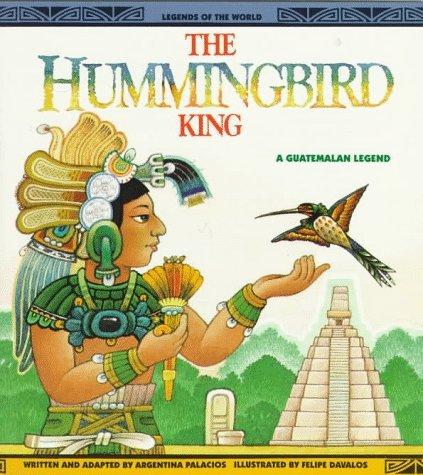 The Hummingbird King: A Guatemalan Legend Argentina Palacios