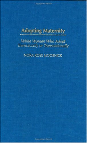 Adopting Maternity: White Women Who Adopt Transracially or Transnationally  by  Nora Rose Moosnick