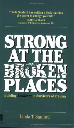 Strong At The Broken Places: Building Resiliency In Survivors Of Trauma Linda Tschirhart Sanford