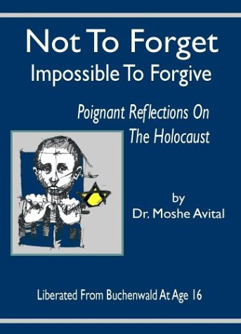Not to Forget: Impossible to Forgive - Poignant Reflections on the Holocaust  by  Moshe Avital