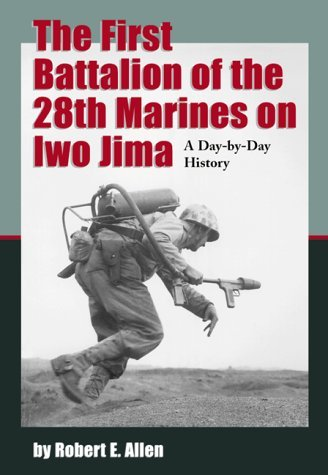 The First Battalion Of The 28th Marines On Iwo Jima: A Day By Day History From Personal Accounts And Official Reports, With Complete Muster Rolls  by  Robert E. Allen