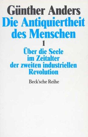 Die Antiquiertheit des Menschen 1. Über die Seele im Zeitalter der zweiten industriellen Revolution  by  Günther Anders