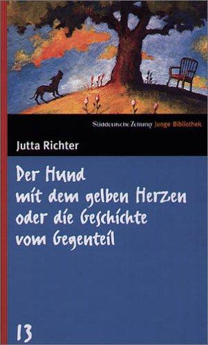 Der Hund mit dem gelben Herzen oder die Geschichte vom Gegenteil (SZ Junge Bibliothek, #13)  by  Jutta Richter