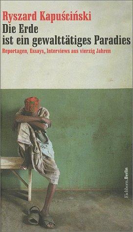 Die Erde ist ein gewalttätiges Paradies. Reportagen, Essays, Interviews aus vierzig Jahren Ryszard Kapuściński