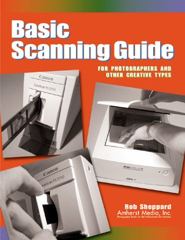 Basic Scanning Guide: For Photographers and Other Creative Types  by  Rob Sheppard