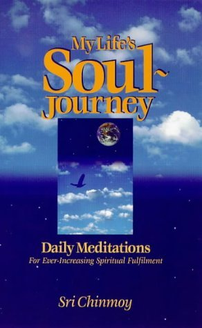My Lifes Soul-Journey: Daily Meditations for Ever-Increasing Spiritual Fulfillment  by  Sri Chinmoy
