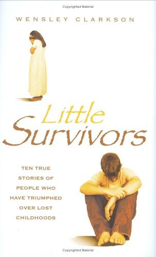 Little Survivors: Ten True Stories of People Who Have Triumphed Over Lost Childhoods Wensley Clarkson