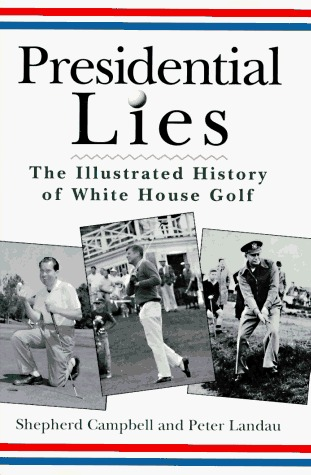 Presidential Lies: Illustrated History of White Ho Use Golf: The Illustrated History of White House Golf  by  Shepherd Campbell
