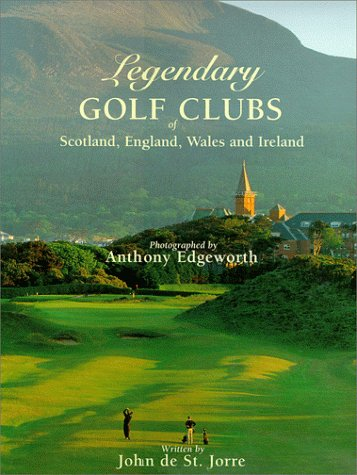 Legendary Golf Clubs of Scotland England Wales & Ireland John De St. Jorre