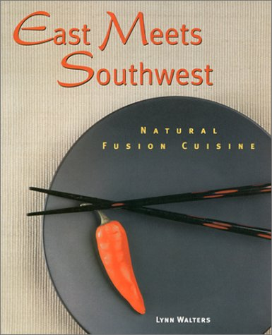 East Meets Southwest: Natural Fusion Cuisine  by  Lynn Walters