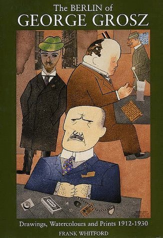 The Berlin of George Grosz: Drawings, Watercolours and Prints, 1912-1930 Frank Whitford