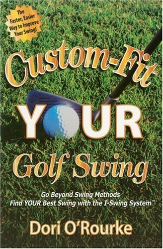 Custom-Fit YOUR Golf Swing: Go Beyond Swing Methods and Find YOUR Best Swing with the I-Swing System  by  Dori O Rourke