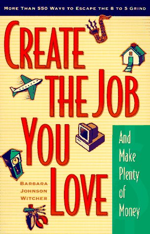 Create the Job You Love (and Make Plenty of Money): More than 550 Ways to Escape the 8 to 5 Grind  by  Barbara Johnson Witcher