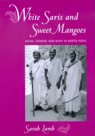 White Saris and Sweet Mangoes: Aging, Gender, and Body in North India Sarah Lamb