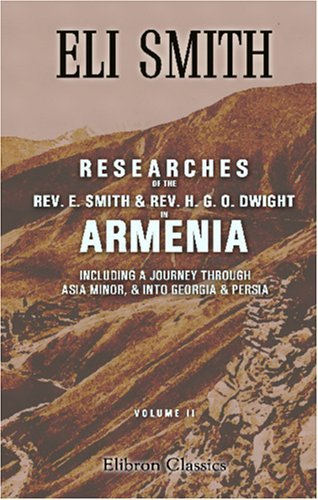 Researches Of The Rev. E. Smith And Rev. H. G. O. Dwight In Armenia: Including A Journey Through Asia Minor, And Into Georgia And Persia: With A Visit ... Christians Of Oormiah And Salmas. Volume 2  by  Eli Smith
