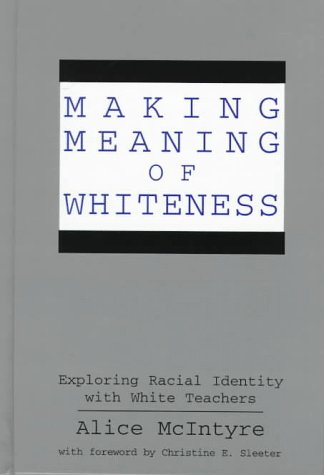 Making Meaning of Whiteness: Exploring Racial Identity with White Teachers  by  Alice McIntyre