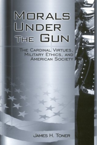 Morals Under The Gun: The Cardinal Virtues, Military Ethics, And American Society  by  James H. Toner