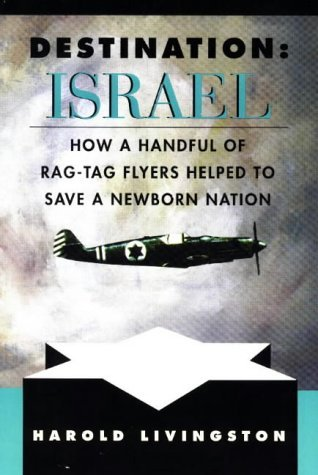 Destination Israel: How A Handful Of Rag Tag Flyers Helped To Save A Newborn Nation  by  Harold Livingston