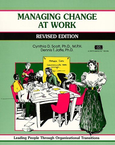 Managing Change At Work: Leading People Through Organizational Transitions (A Fifty Minute Series Book) Cynthia D. Scott
