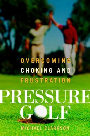 Pressure Golf: Overcoming Choking and Frustration  by  Michael Clarkson