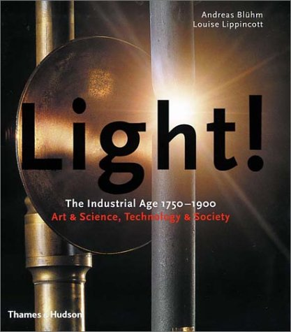 Light!: The Industrial Age 1750-1900 Art & Science, Technology & Society  by  Andreas Bluhm
