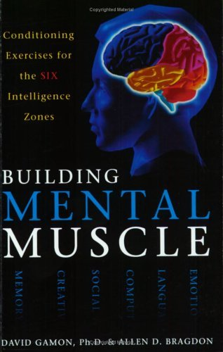 Building Mental Muscle: Conditioning Exercises For The Six Intelligence Zones Allen D. Bragdon