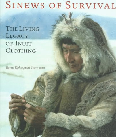 Sinews Of Survival: The Living Legacy Of Inuit Clothing Betty Kobayashi Issenman