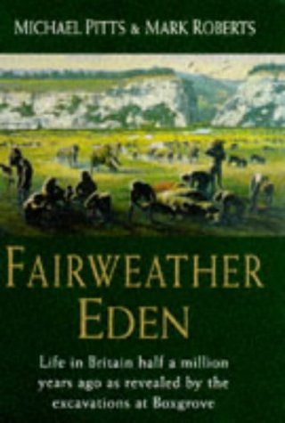 FAIRWEATHER EDEN: LIFE IN BRITAIN HALF A MILLION YEARS AGO AS REVEALED BY THE EXCAVATIONS AT BOXGROVE. Mike Pitts