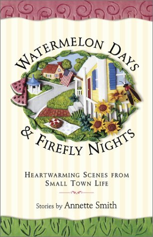 Watermelon Days and Firefly Nights: Heartwarming Scence of Small-Town Life Annette Smith