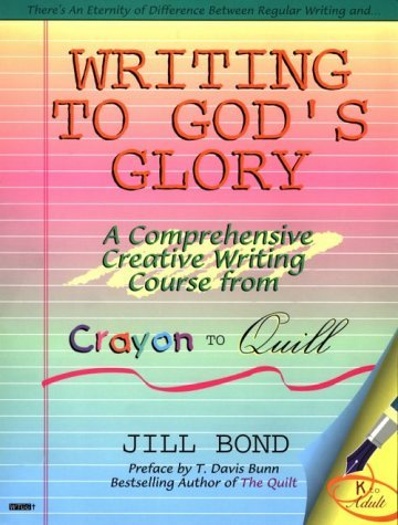 Writing To Gods Glory: A Comprehensive Creative Writing Course From Crayon To Quill Jill Bond