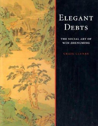 Elegant Debts: The Social Art of Wen Zhengming Craig Clunas
