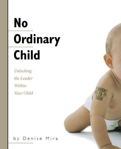 No Ordinary Child: Unlocking the Leader Within Your Child  by  Denise Mira