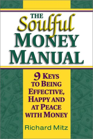 The Soulful Money Manual: 9 Keys to Being Effective, Happy and at Peace with Money Richard Mitz