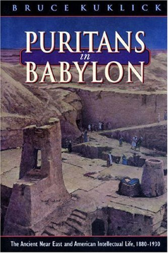 Puritans in Babylon: The Ancient Near East and American Intellectual Life, 1880-1930 Bruce Kuklick