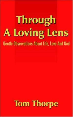 Through a Loving Lens: Gentle Observations about Life, Love and God  by  Tom Thorpe
