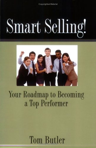 Smart Selling! Your Roadmap To Becoming A Top Performer  by  Tom Butler