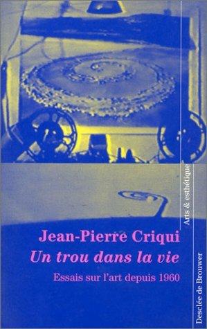 Un trou dans la vie : Essais sur lart depuis 1960  by  Jean-Pierre Criqui