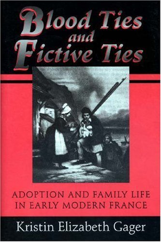 Blood Ties and Fictive Ties: Adoption and Family Life in Early Modern France  by  Kristin Elizabeth Gager