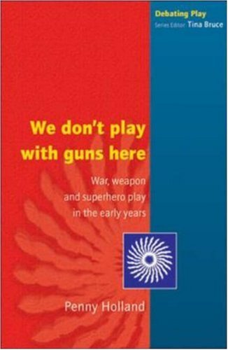 We Dont Play with Guns Here: War, Weapon, and Superhero Play in the Early Years  by  Penny Holland