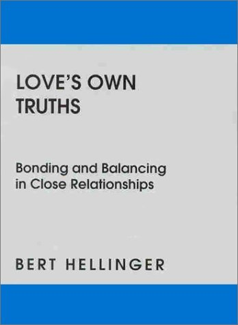 Loves Own Truths: Bonding and Balancing in Close Relationships Bert Hellinger