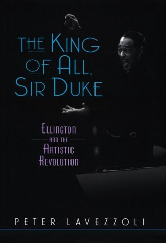 The King of All, Sir Duke Ellington and the Artistic Revolution Peter Lavezzoli